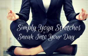 6 Simple Yoga Stretches to Sneak Into Your Day