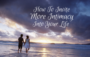 How To Invite More Intimacy Into Your Life